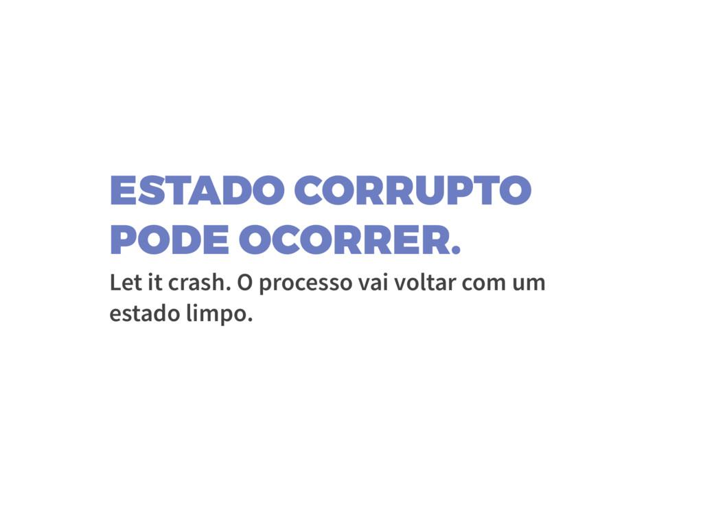 ESTADO CORRUPTO PODE OCORRER. Let it crash. O p...
