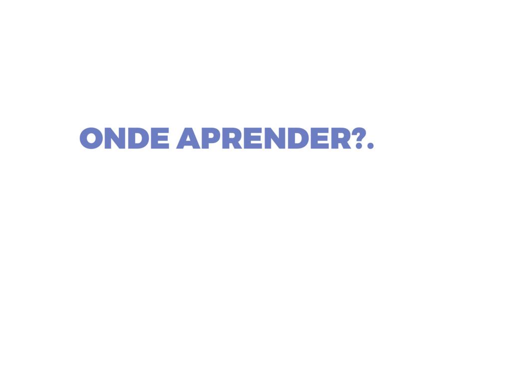 ONDE APRENDER?.