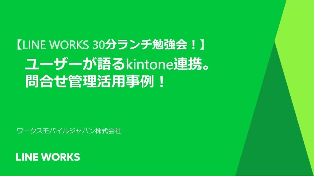 【LINE WORKS 30分ランチ勉強会︕】 ユーザーが語るkintone連携。 問合せ管理...