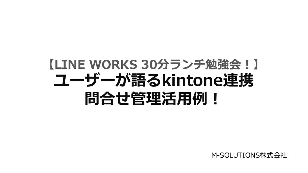 【LINE WORKS 30分ランチ勉強会︕】 ユーザーが語るkintone連携 問合せ管理活...