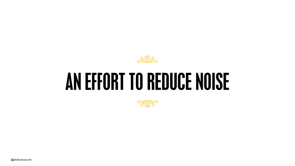 @philhawksworth AN EFFORT TO REDUCE NOISE 7 7