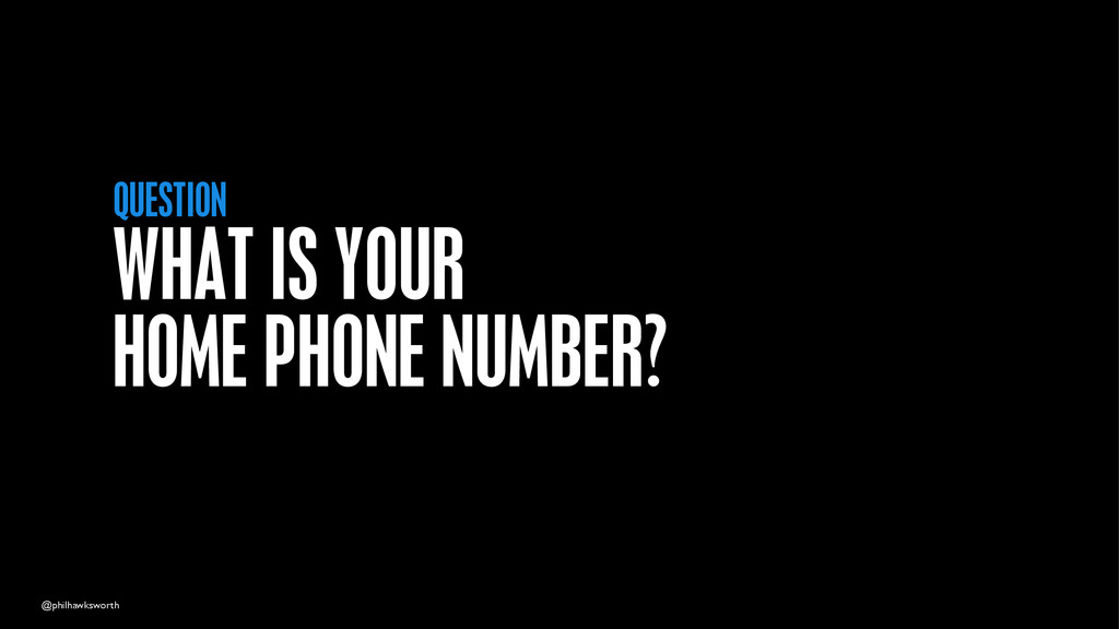 @philhawksworth WHAT IS YOUR HOME PHONE NUMBER?...