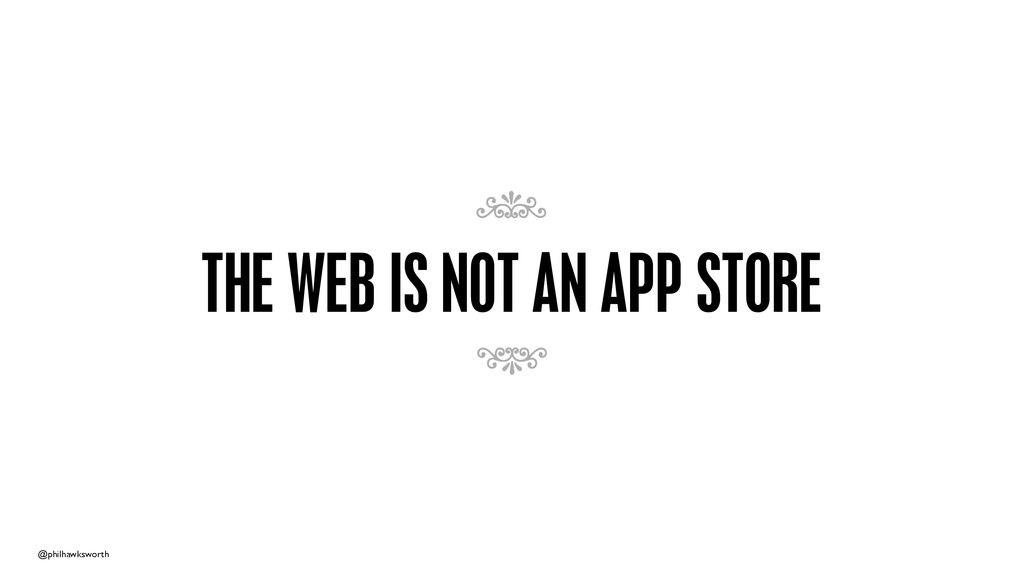 @philhawksworth THE WEB IS NOT AN APP STORE 7 7