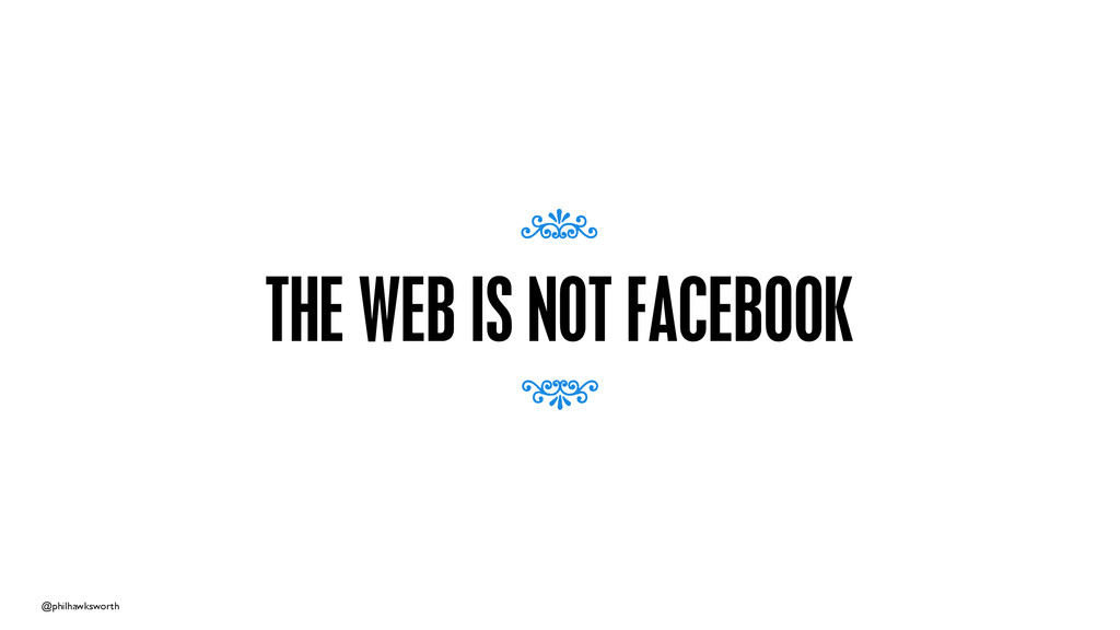 @philhawksworth THE WEB IS NOT FACEBOOK 7 7