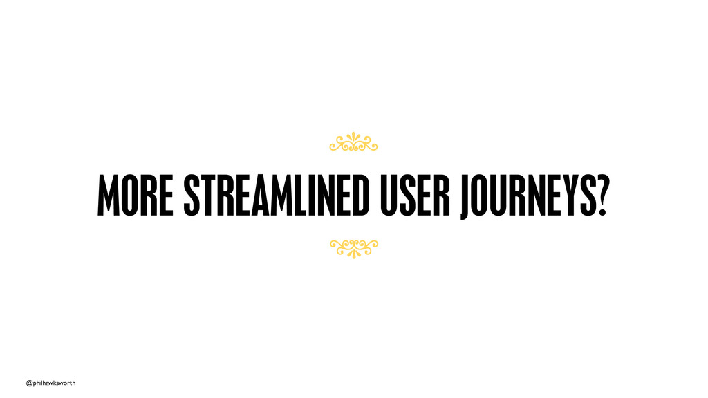@philhawksworth MORE STREAMLINED USER JOURNEYS?...