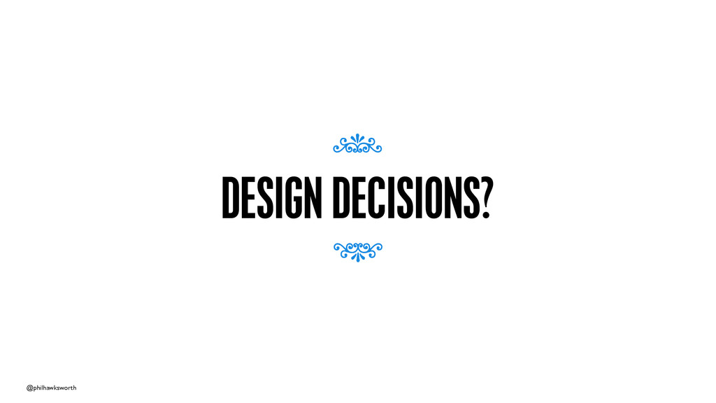 @philhawksworth DESIGN DECISIONS? 7 7