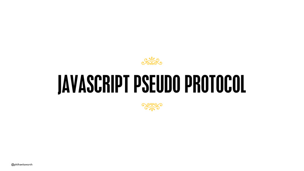 @philhawksworth JAVASCRIPT PSEUDO PROTOCOL 7 7