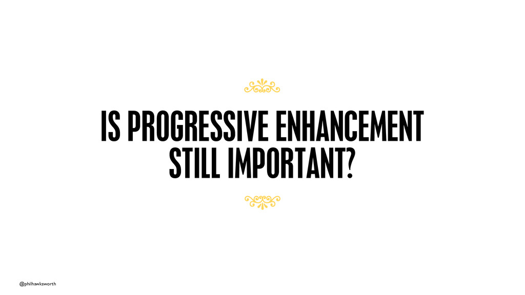 @philhawksworth IS PROGRESSIVE ENHANCEMENT STIL...