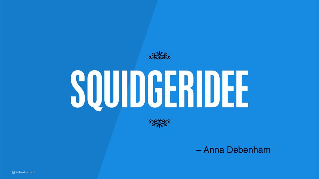 @philhawksworth SQUIDGERIDEE 7 7 – Anna Debenham