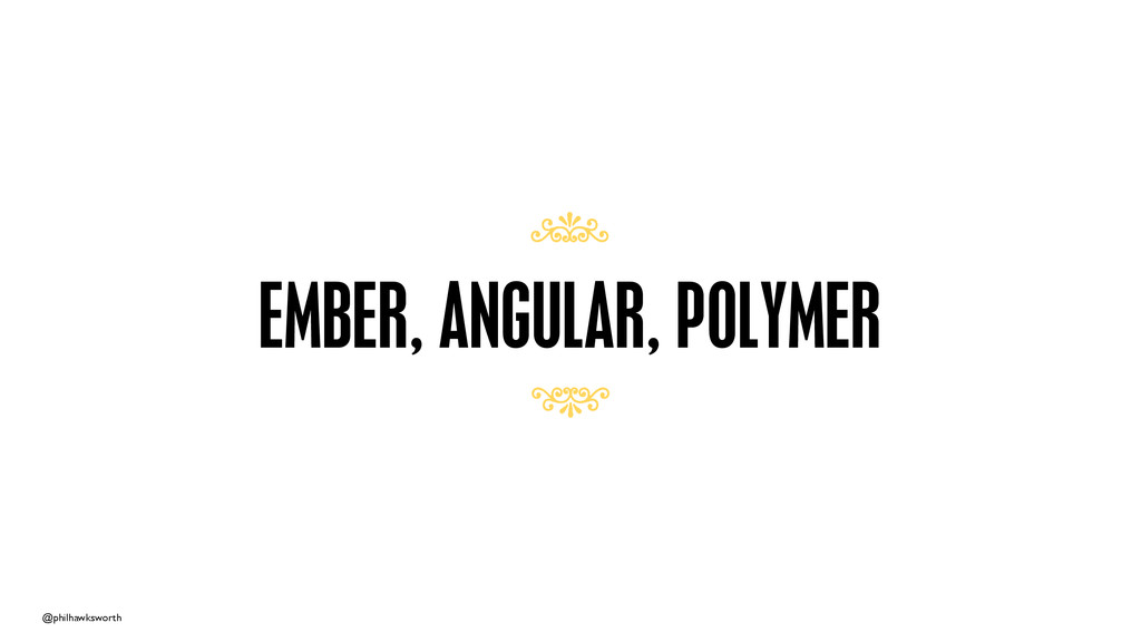 @philhawksworth EMBER, ANGULAR, POLYMER 7 7