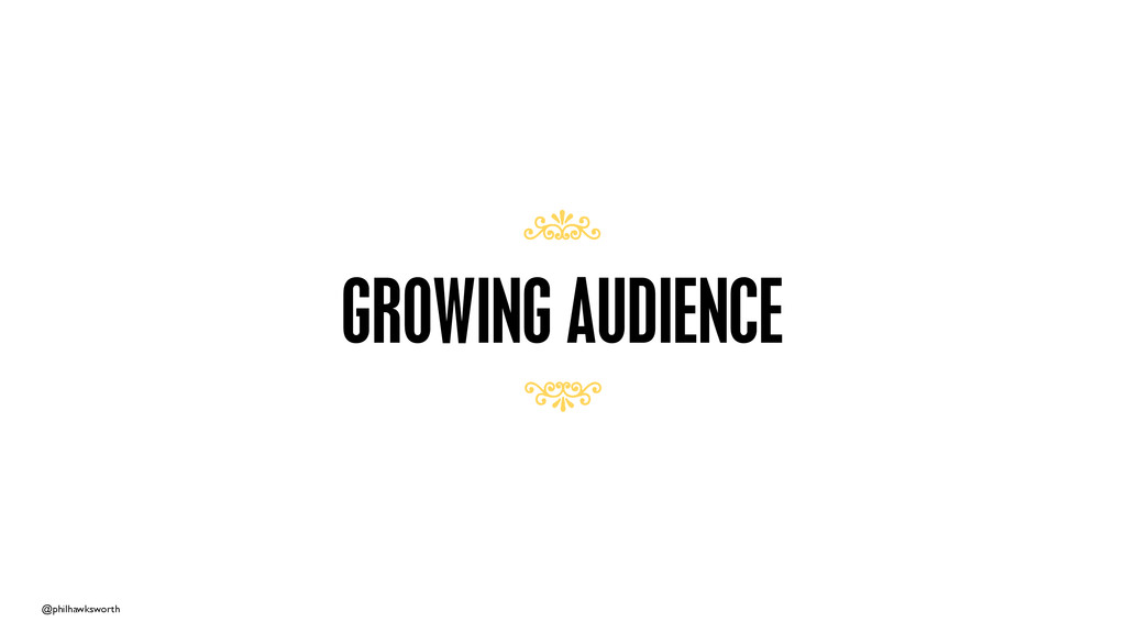 @philhawksworth GROWING AUDIENCE 7 7
