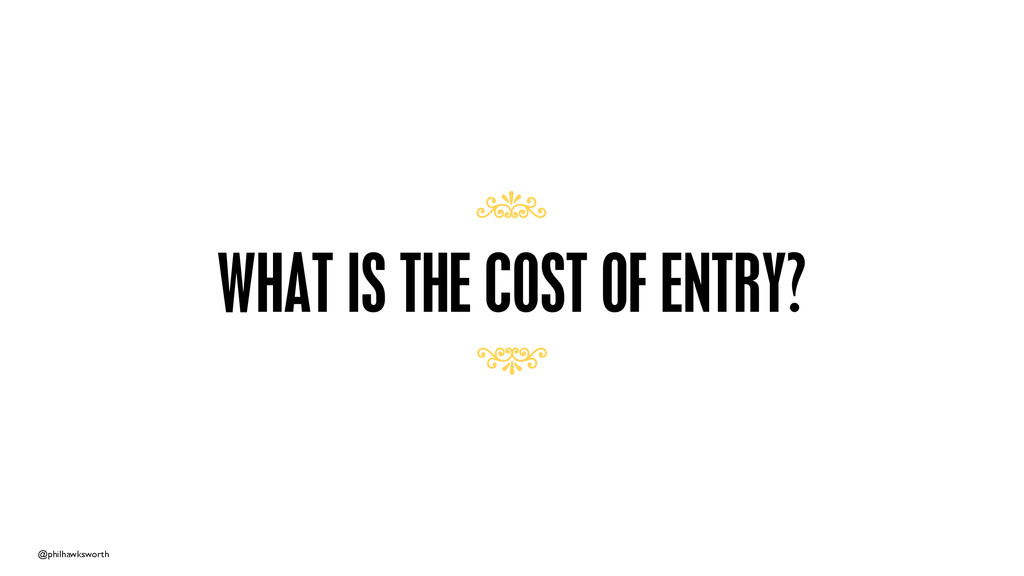 @philhawksworth WHAT IS THE COST OF ENTRY? 7 7