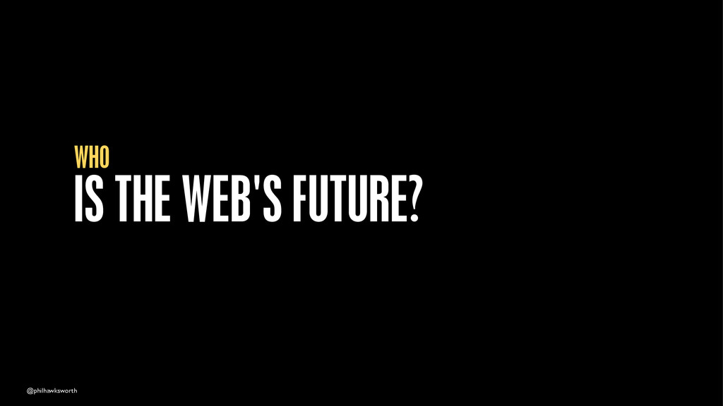 @philhawksworth IS THE WEB'S FUTURE? WHO