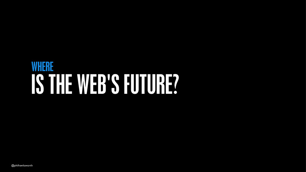 @philhawksworth IS THE WEB'S FUTURE? WHERE