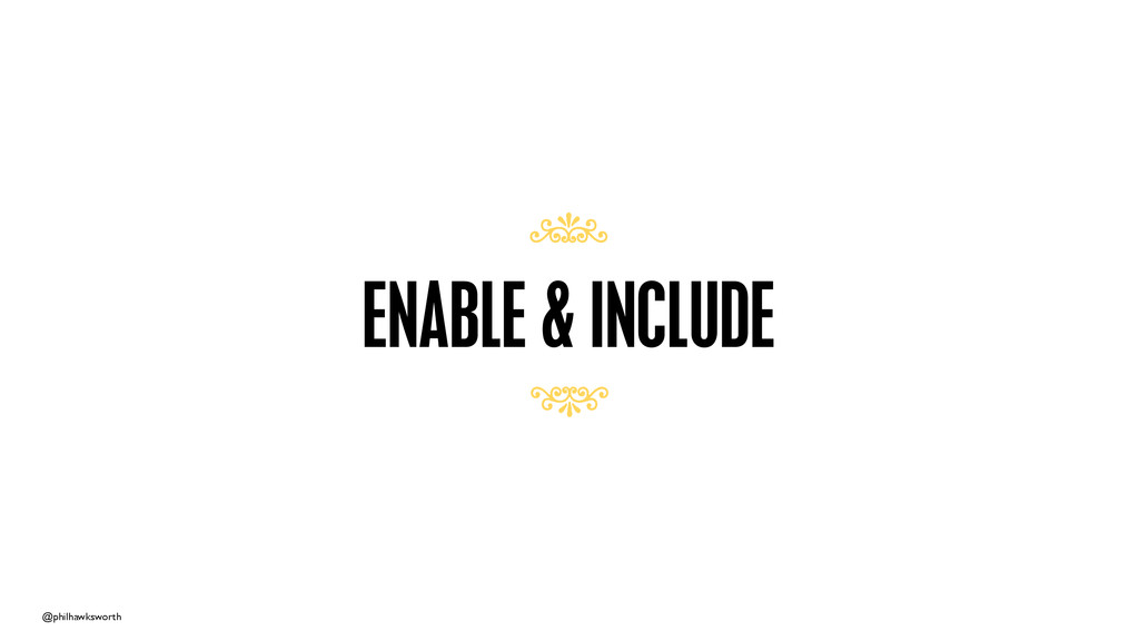 @philhawksworth ENABLE & INCLUDE 7 7