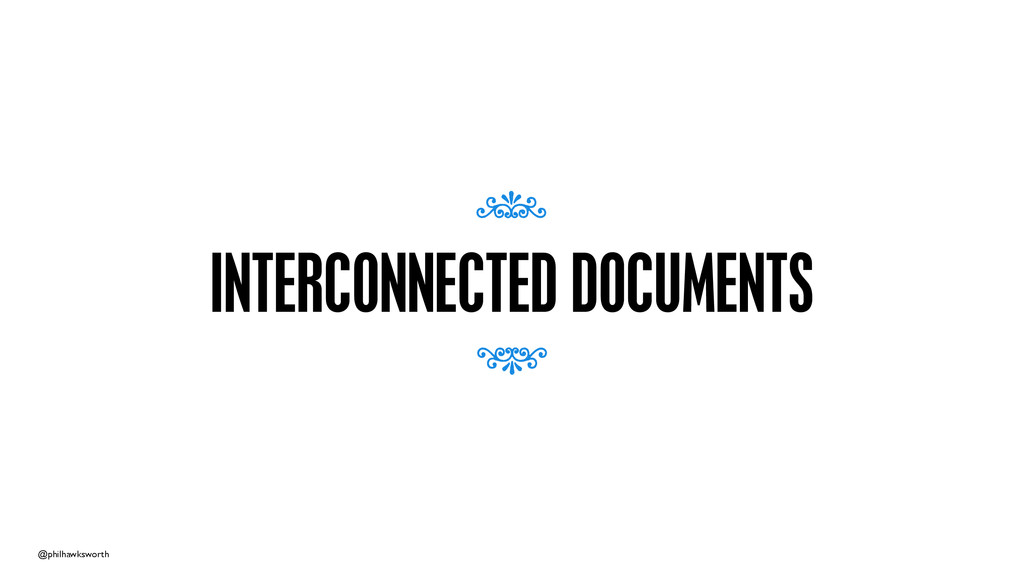 @philhawksworth INTERCONNECTED DOCUMENTS 7 7