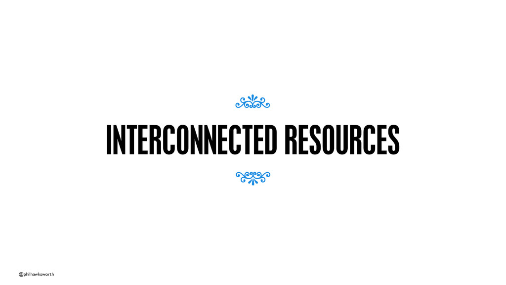 @philhawksworth INTERCONNECTED RESOURCES 7 7