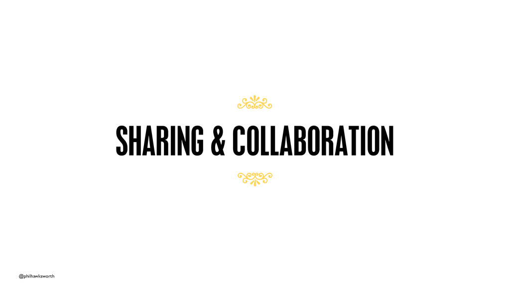 @philhawksworth SHARING & COLLABORATION 7 7