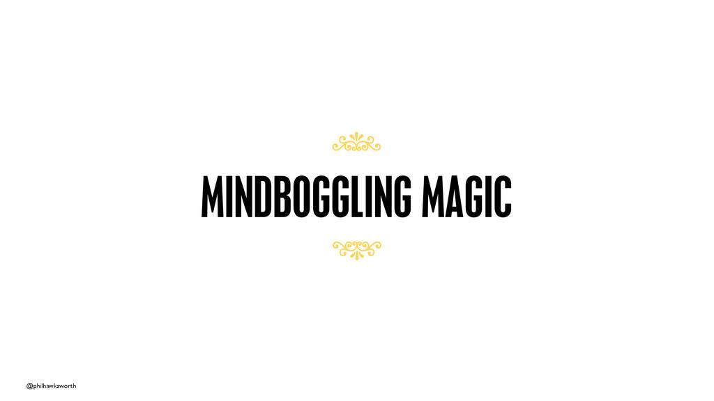 @philhawksworth MINDBOGGLING MAGIC 7 7
