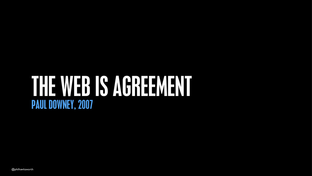 @philhawksworth THE WEB IS AGREEMENT PAUL DOWNE...