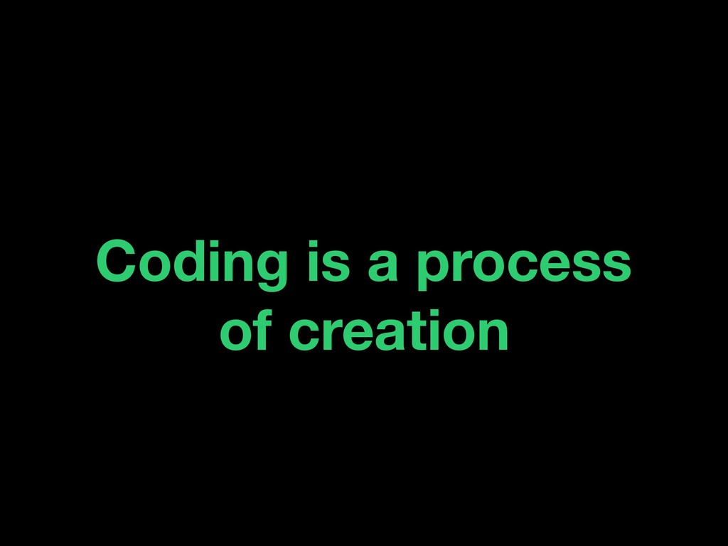 Coding is a process of creation