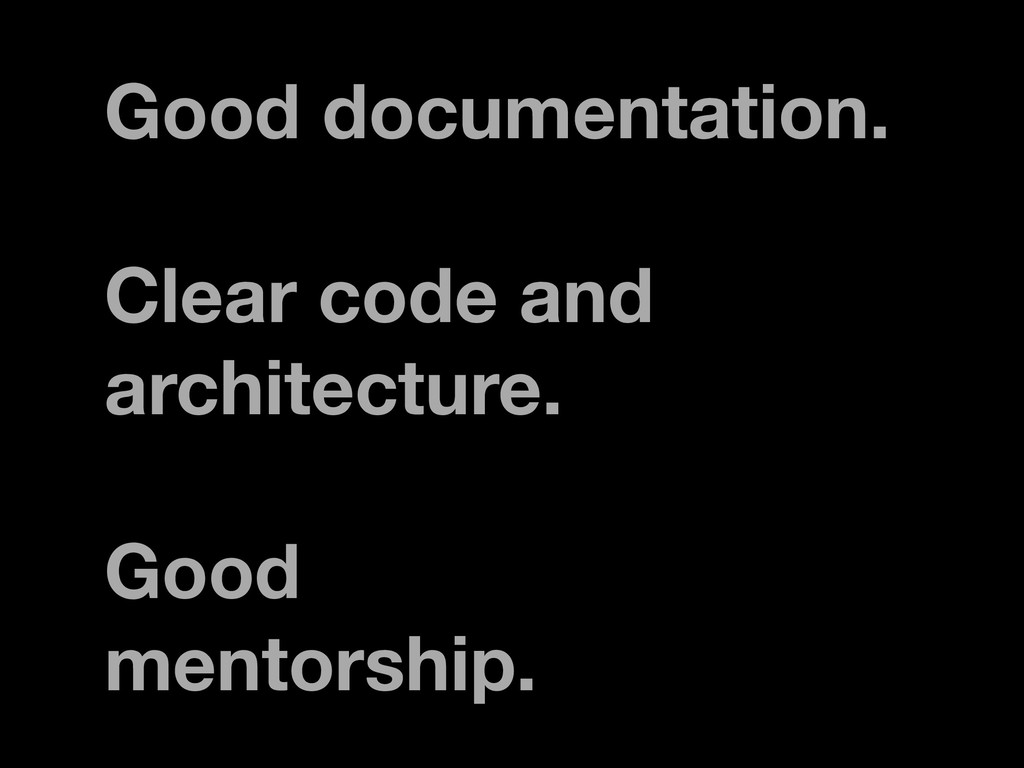 Good documentation. Clear code and architecture...