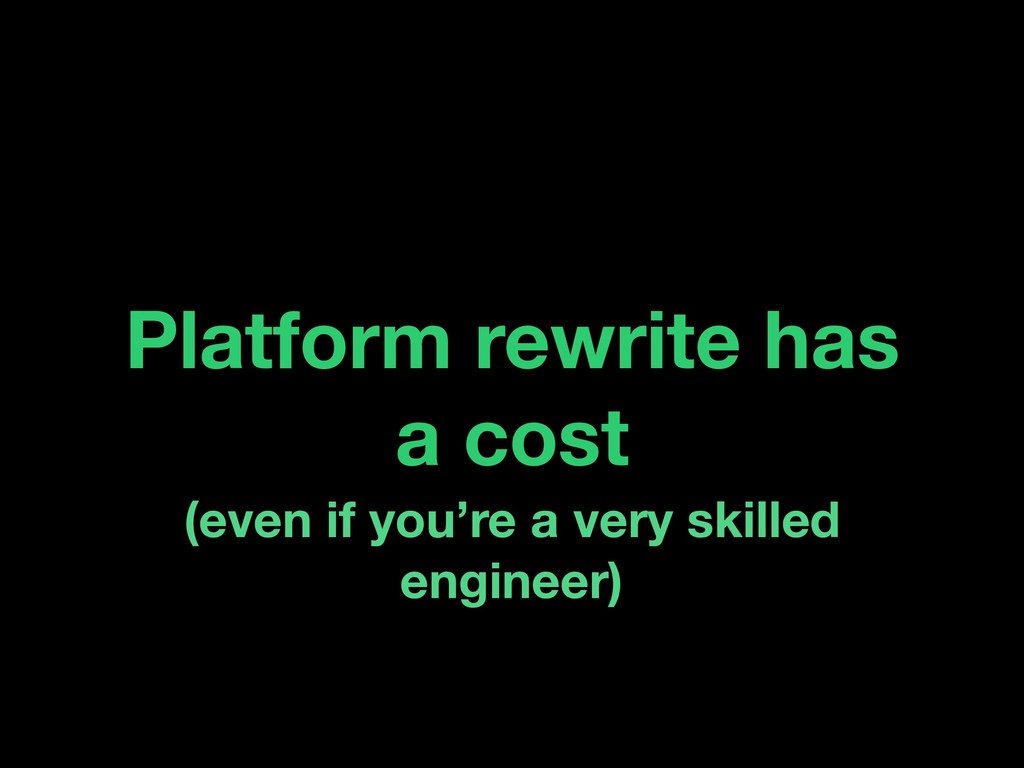 Platform rewrite has a cost (even if you're a v...