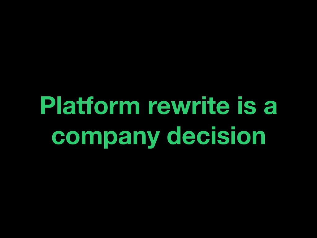 Platform rewrite is a company decision