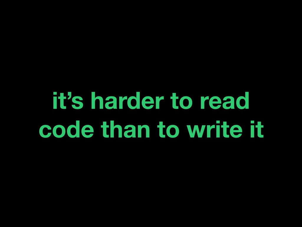 it's harder to read code than to write it