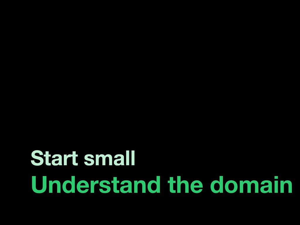 Start small Understand the domain