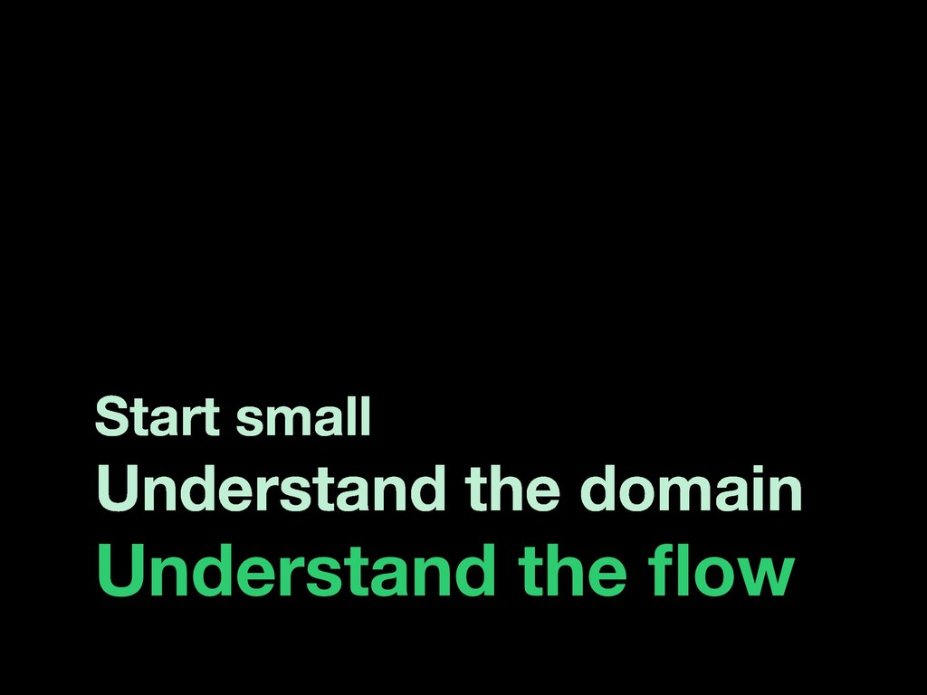 Start small Understand the domain Understand th...