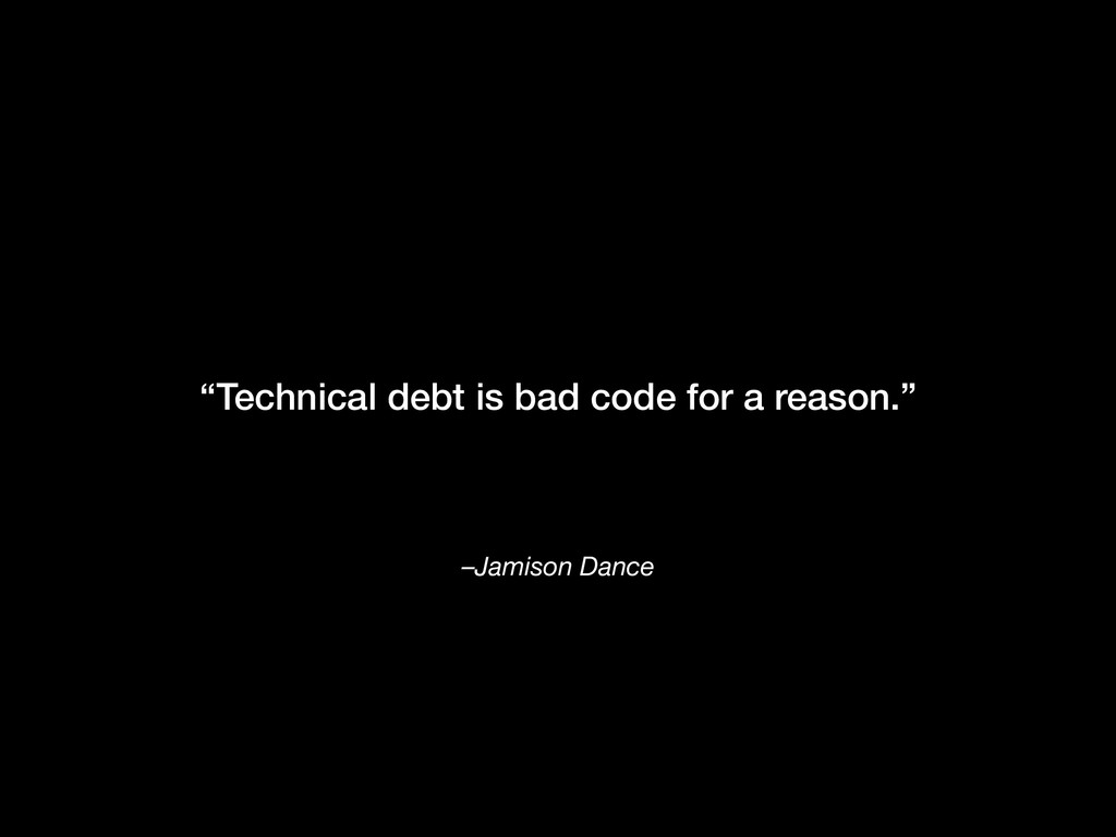 "–Jamison Dance ""Technical debt is bad code for ..."
