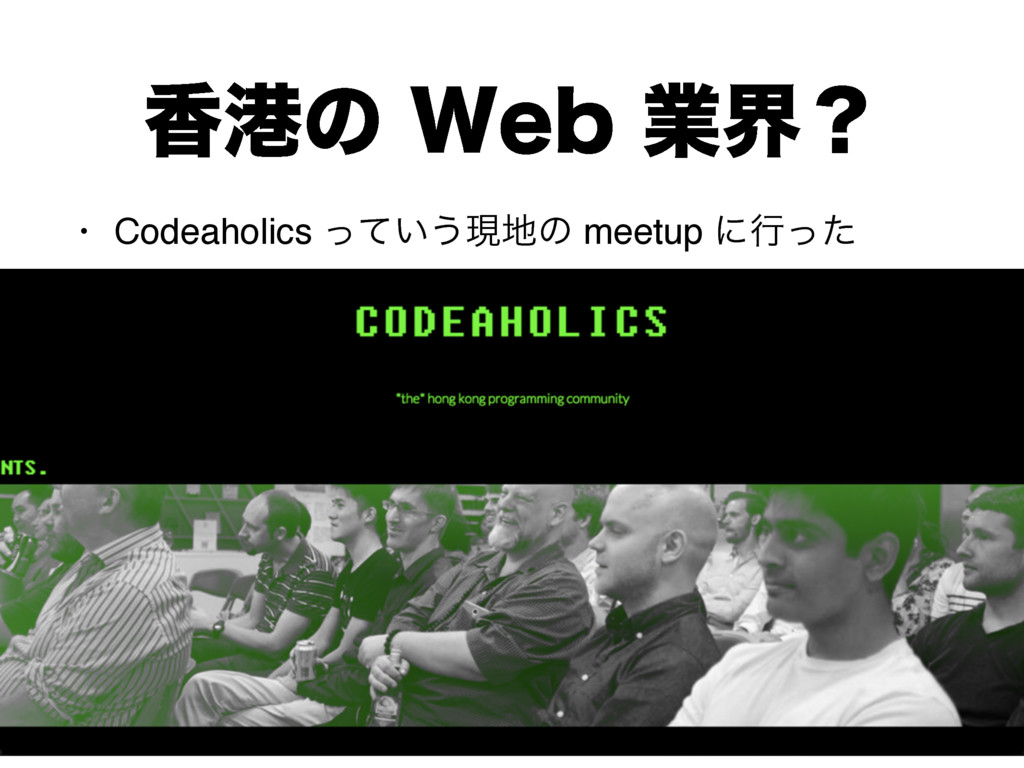 ߳ߓͷ8FCۀքʁ • Codeaholics ͍ͬͯ͏ݱͷ meetup ʹߦͬͨ