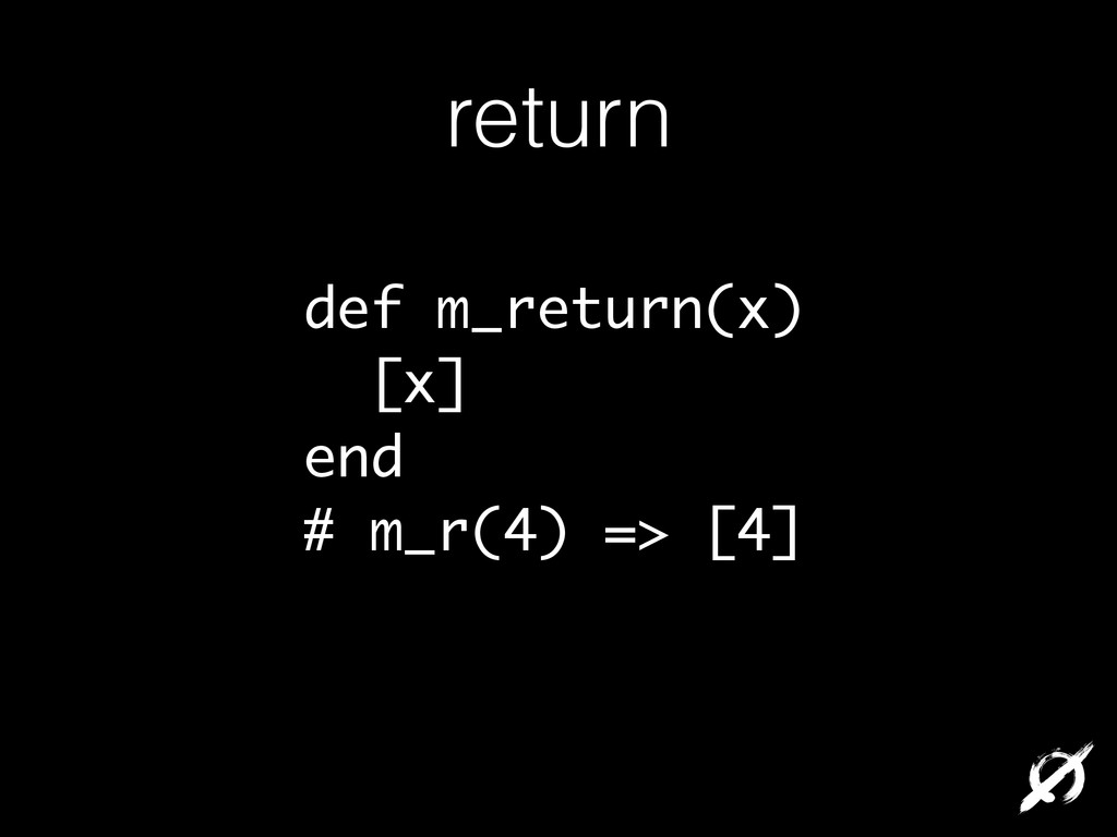 return def m_return(x) [x] end # m_r(4) => [4]