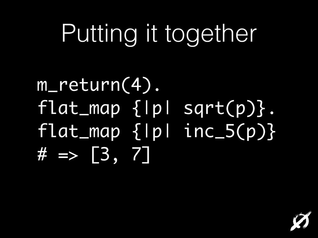 Putting it together m_return(4). flat_map {|p| ...