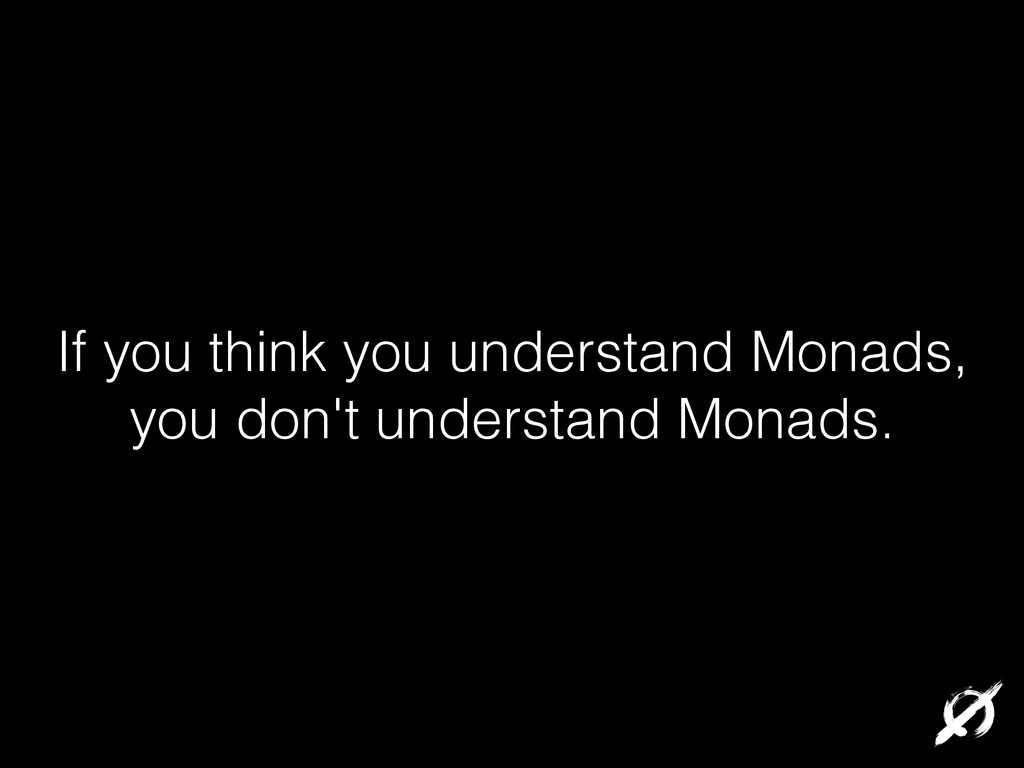 If you think you understand Monads, you don't u...