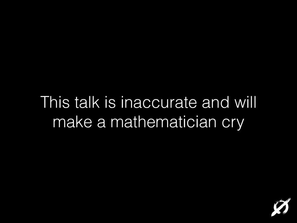 This talk is inaccurate and will make a mathema...