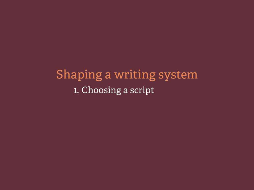 1. Choosing a script Shaping a writing system