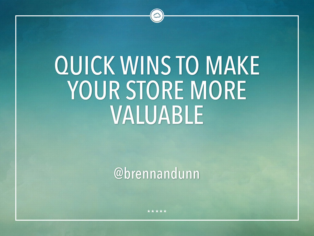 QUICK WINS TO MAKE YOUR STORE MORE VALUABLE @br...