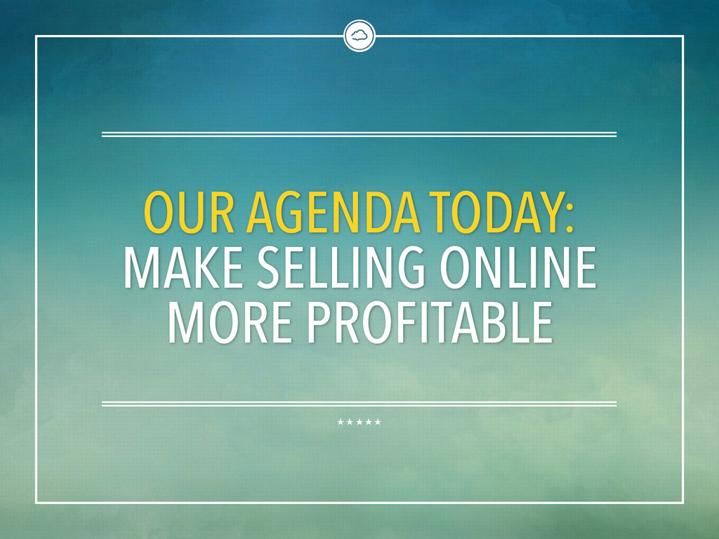 OUR AGENDA TODAY: MAKE SELLING ONLINE MORE PROF...