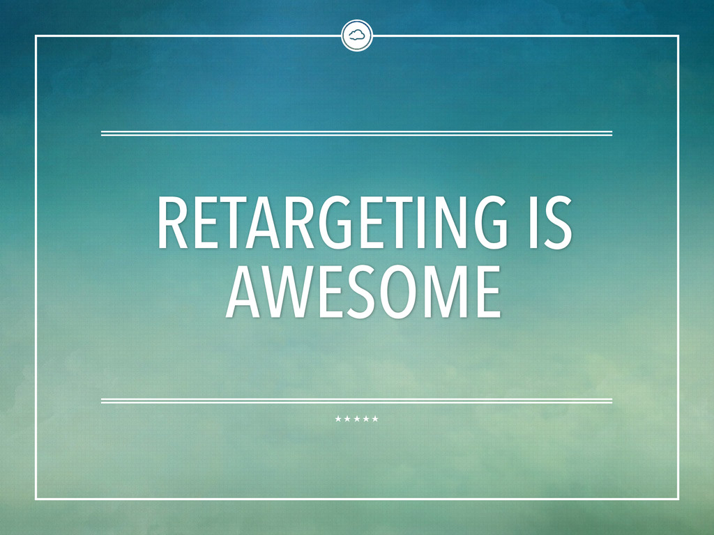 RETARGETING IS AWESOME