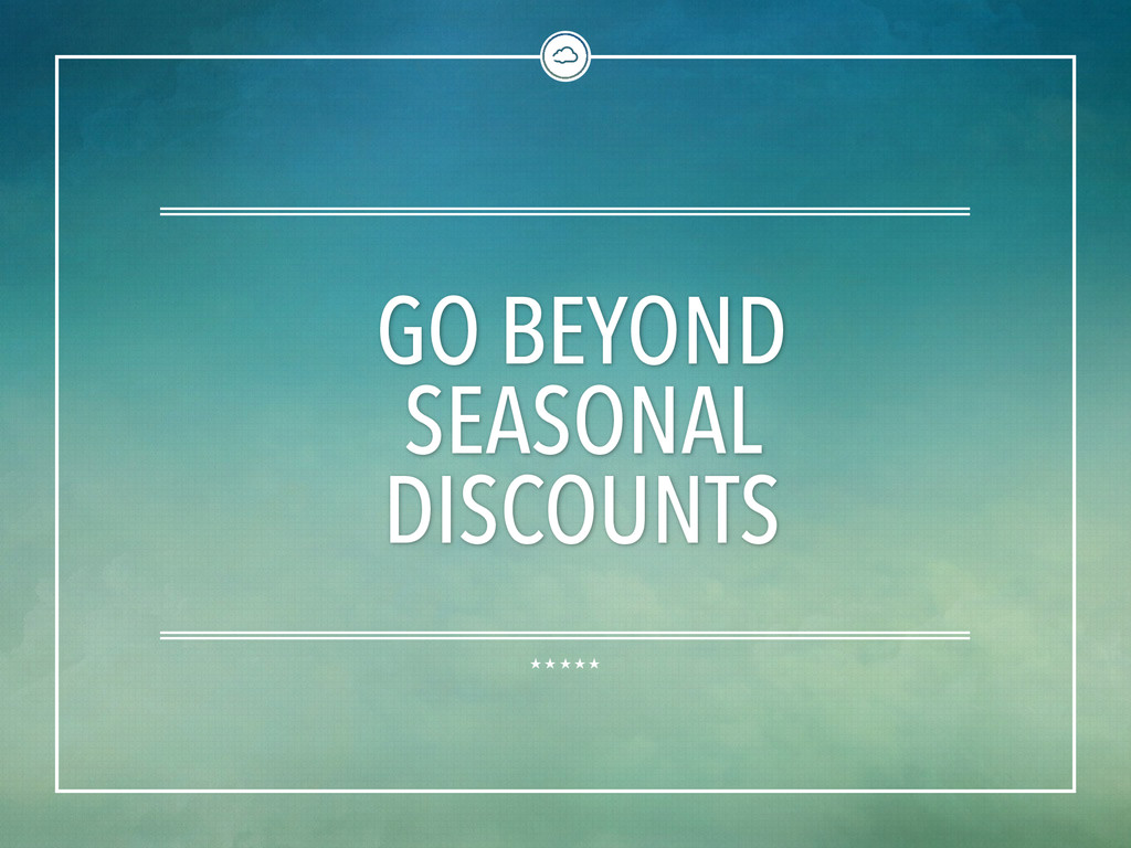 GO BEYOND SEASONAL DISCOUNTS
