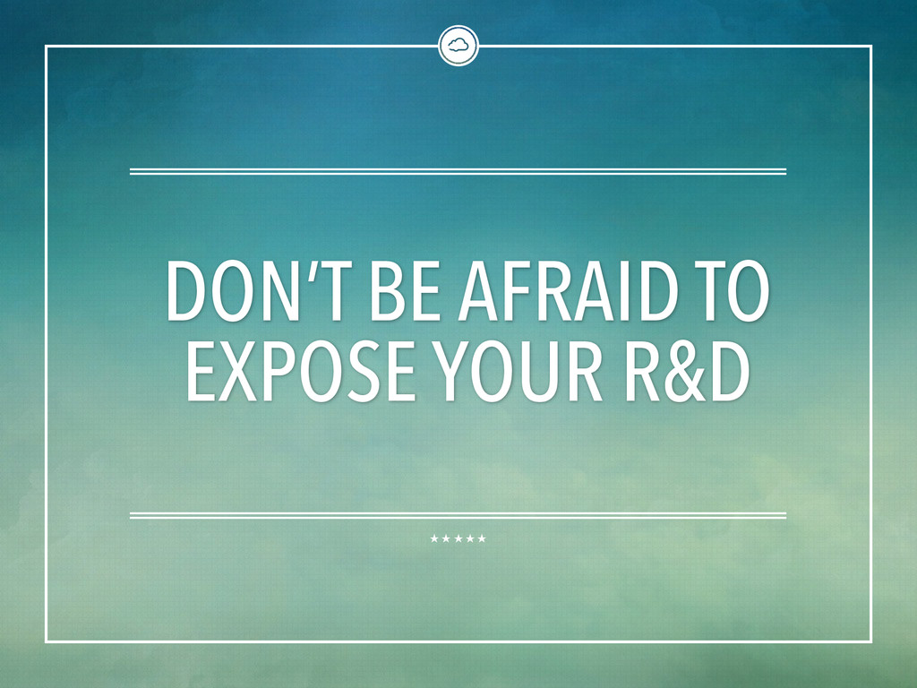 DON'T BE AFRAID TO EXPOSE YOUR R&D