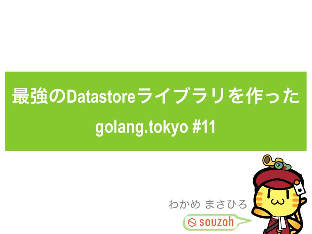 ࠷ڧͷDatastoreϥΠϒϥϦΛ࡞ͬͨ golang.tokyo #11 Θ͔Ί ·͞ͻΖ
