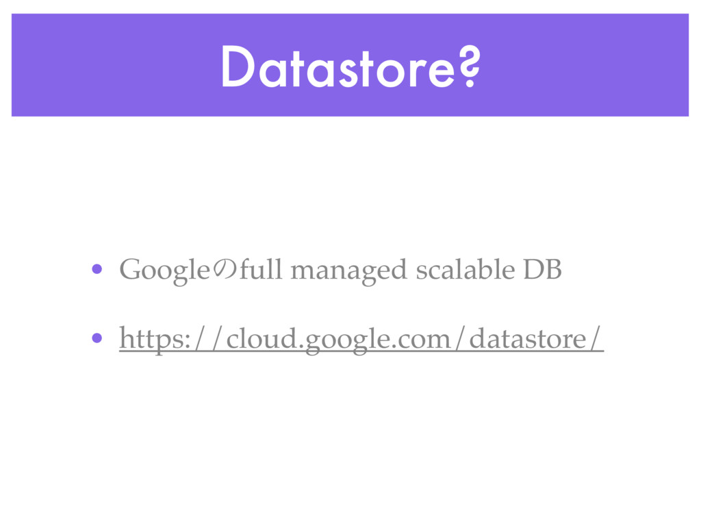 Datastore? • Googleͷfull managed scalable DB • ...