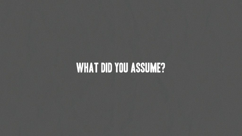 What did you assume?