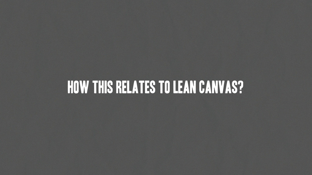 How this relates to Lean Canvas?