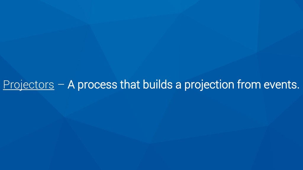 Projectors – A process that builds a projection...