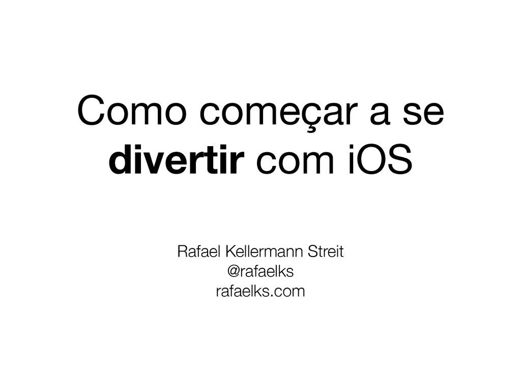 Como começar a se divertir com iOS Rafael Kelle...
