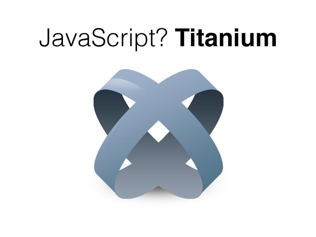 JavaScript? Titanium
